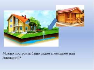 Можно построить баню рядом с колодцем или скважиной?