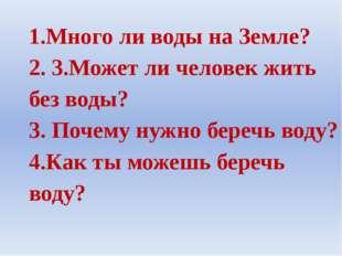 1.Много ли воды на Земле? 2. 3.Может ли человек жить без воды? 3. Почему нужн