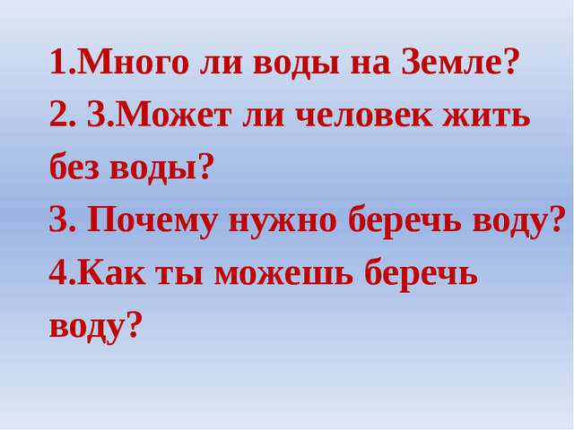 1.Много ли воды на Земле? 2. 3.Может ли человек жить без воды? 3. Почему нужн...