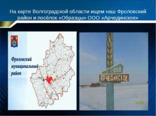 На карте Волгоградской области ищем наш Фроловский район и посёлок «Образцы»