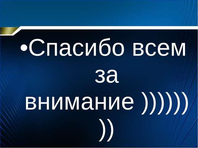 Спасибо всем за внимание ))))))))