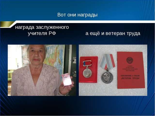 Вот они награды награда заслуженного учителя РФ а ещё и ветеран труда