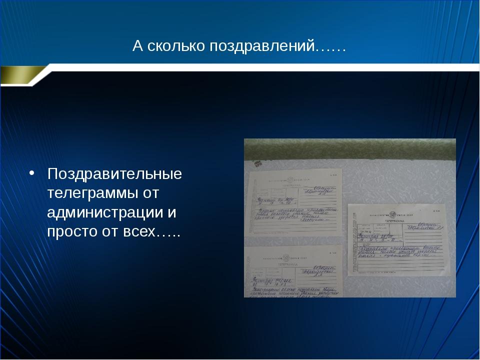 А сколько поздравлений…… Поздравительные телеграммы от администрации и просто...