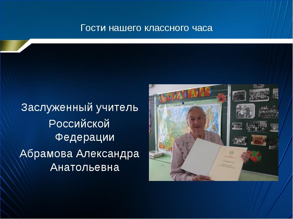Гости нашего классного часа Заслуженный учитель Российской Федерации Абрамова...