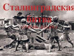 Сталинградская битва (17.07.42г.-2.11.43г.)