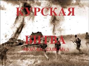 КУРСКАЯ БИТВА (05.07.43г.-23.08.43г.)