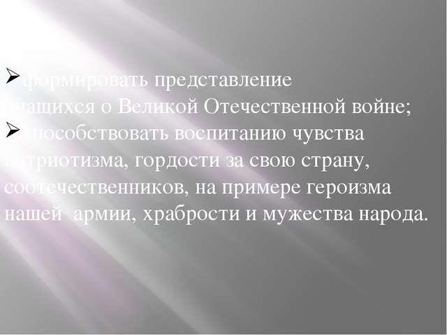 Цели: формировать представление учащихся о Великой Отечественной войне; спосо...