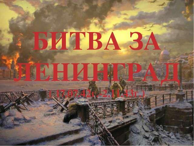 БИТВА ЗА ЛЕНИНГРАД ( 17.07.42г.-2.11.43г.)