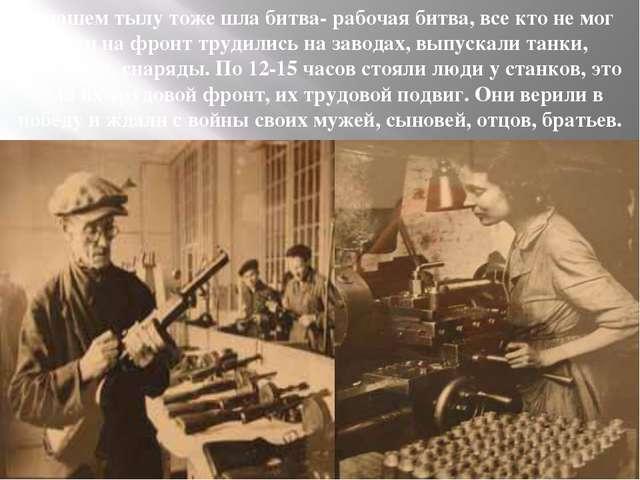 В нашем тылу тоже шла битва- рабочая битва, все кто не мог уйти на фронт тру...