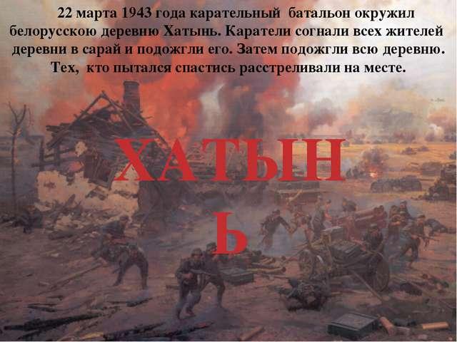 ХАТЫНЬ 22 марта 1943 года карательный батальон окружил белорусскою деревню Ха...