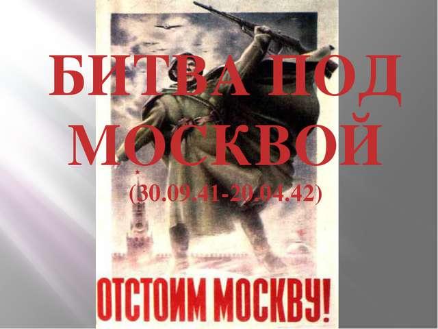 БИТВА ПОД МОСКВОЙ (30.09.41-20.04.42)