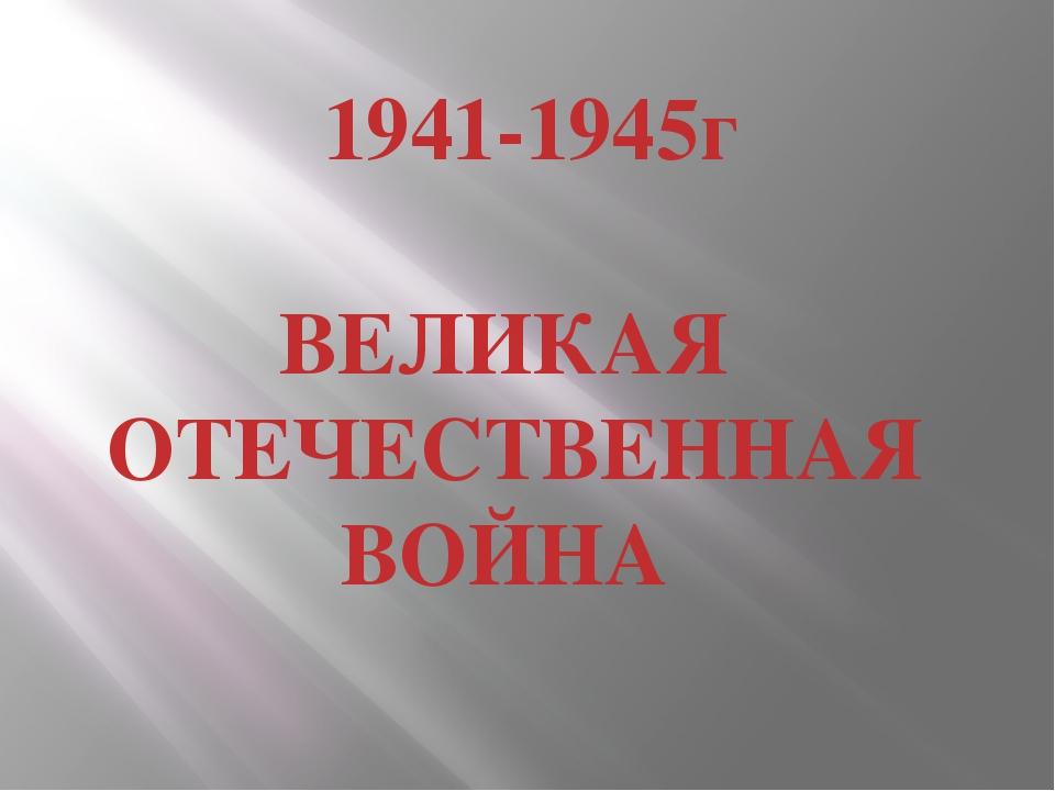 1941-1945г ВЕЛИКАЯ ОТЕЧЕСТВЕННАЯ ВОЙНА