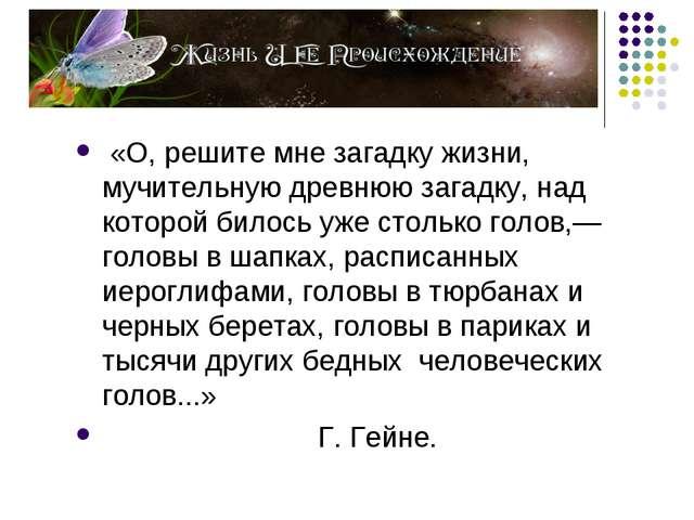 «О, решите мне загадку жизни, мучительную древнюю загадку, над которой билос...