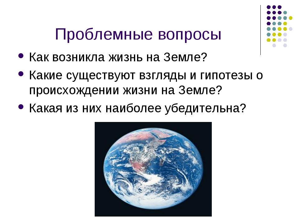 Проблемные вопросы Как возникла жизнь на Земле? Какие существуют взгляды и ги...