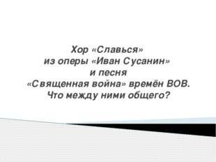 Хор «Славься» из оперы «Иван Сусанин» и песня «Священная война» времён ВОВ. Ч