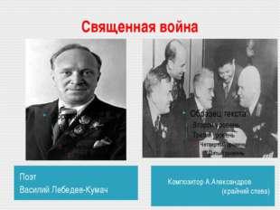 Священная война Поэт Василий Лебедев-Кумач Композитор А.Александров (кр