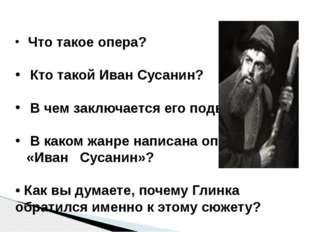 Что такое опера? Кто такой Иван Сусанин? В чем заключается его подвиг? В как