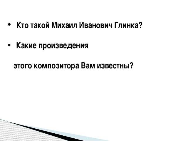Кто такой Михаил Иванович Глинка? Какие произведения этого композитора Вам и...