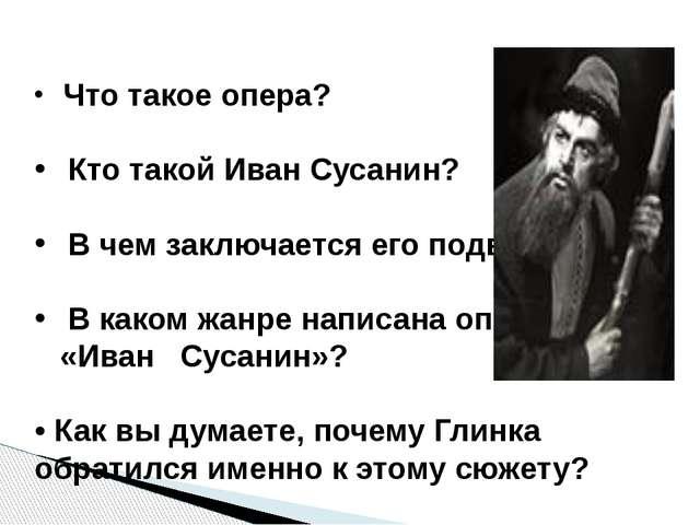 Что такое опера? Кто такой Иван Сусанин? В чем заключается его подвиг? В как...