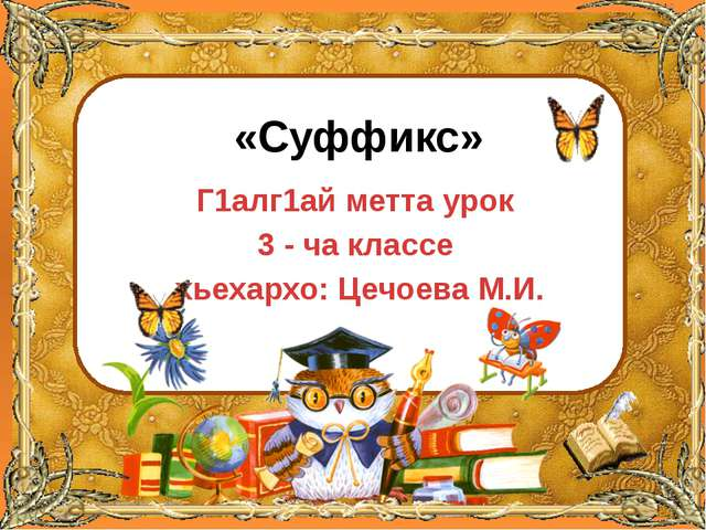 «Суффикс» Г1алг1ай метта урок 3 - ча классе хьехархо: Цечоева М.И. ©Ольга М...