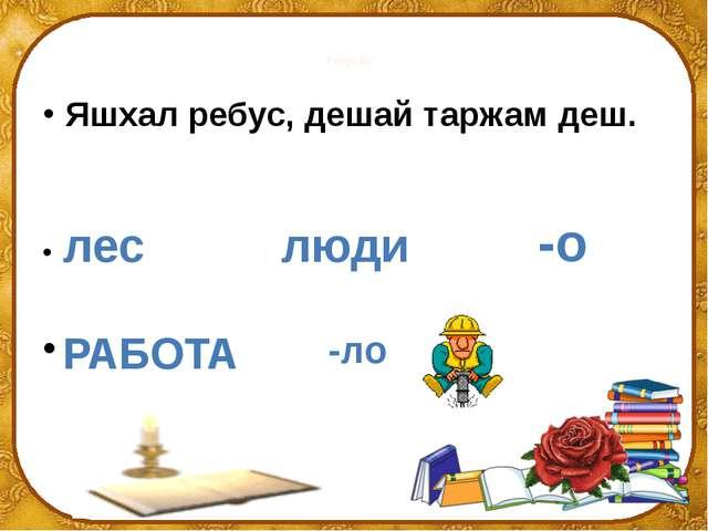 Ребусаш Яшхал ребус, дешай таржам деш.  -ло -о лес люди РАБОТА ©Ольга Михай...