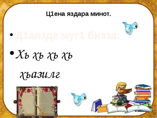 Ц1ена яздара минот. Д1аязде муг1 бизза: Хь хь хь хь хьазилг ©Ольга Михайловн...
