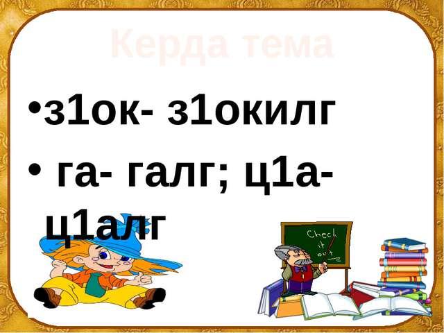 Керда тема з1ок- з1окилг га- галг; ц1а-ц1алг ©Ольга Михайловна Носова