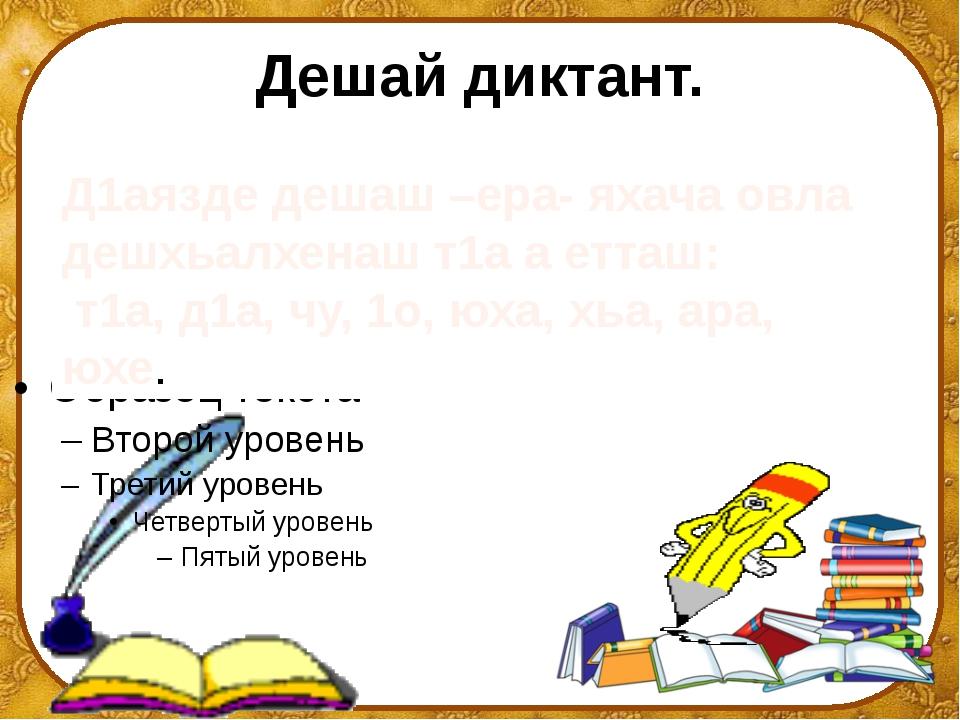 Дешай диктант. Д1аязде дешаш –ера- яхача овла дешхьалхенаш т1а а етташ: т1а,...