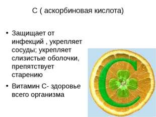 С ( аскорбиновая кислота) Защищает от инфекций , укрепляет сосуды; укрепляет