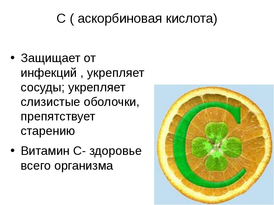 С ( аскорбиновая кислота) Защищает от инфекций , укрепляет сосуды; укрепляет...