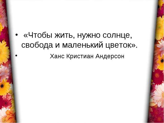 «Чтобы жить, нужно солнце, свобода и маленький цветок». Ханс Кристиан Андерсон
