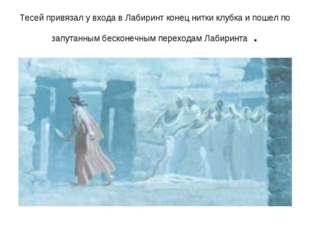 Тесей привязал у входа в Лабиринт конец нитки клубка и пошел по запутанным бе