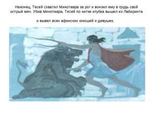 Наконец, Тесей схватил Минотавра за рог и вонзил ему в грудь свой острый меч.