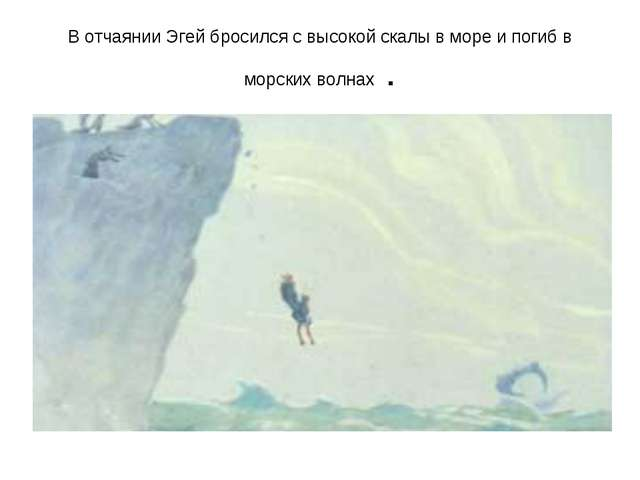 В отчаянии Эгей бросился с высокой скалы в море и погиб в морских волнах .