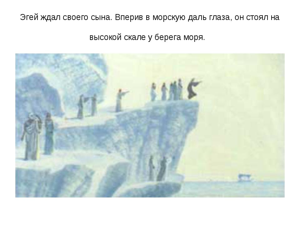 Эгей ждал своего сына. Вперив в морскую даль глаза, он стоял на высокой скале...