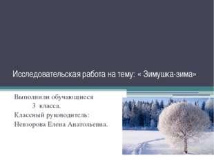 Исследовательская работа на тему: « Зимушка-зима» Выполнили обучающиеся 3 кла