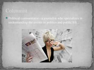 Political commentator - a journalist who specializes in understanding the eve