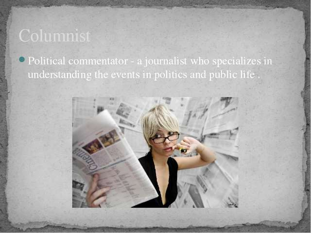 Political commentator - a journalist who specializes in understanding the eve...