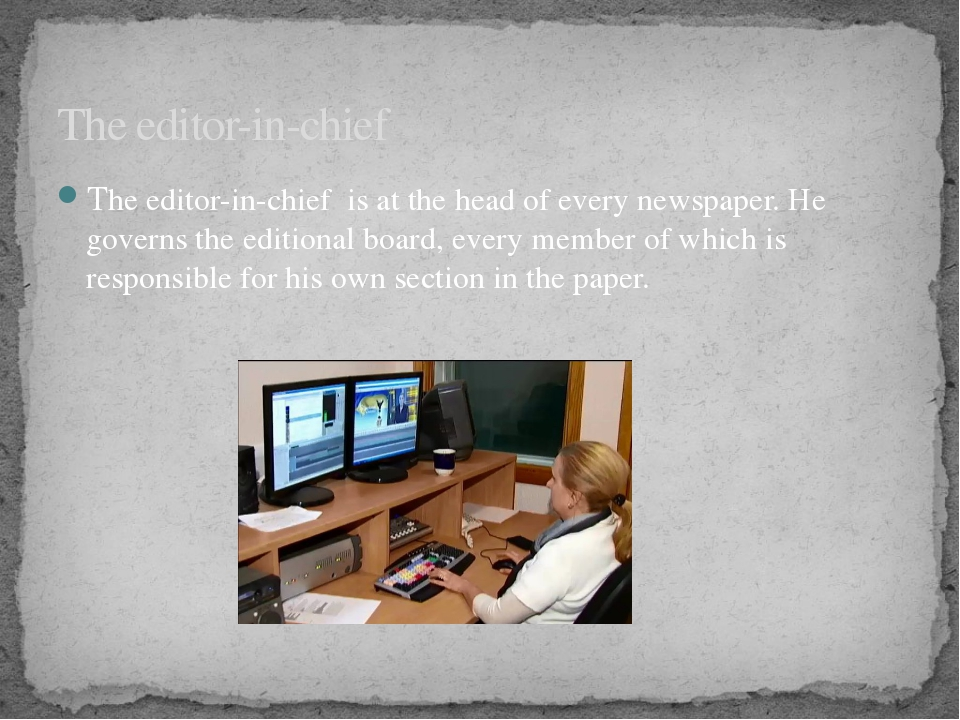 The editor-in-chief is at the head of every newspaper. He governs the edition...