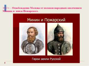 1612 г. - Освобождение Москвы от поляков народным ополчением Минина и князя П
