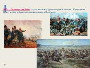 1812 г. - Бородинская битва - сражение между русской армией во главе с Кутуз
