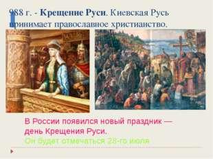 988 г. - Крещение Руси. Киевская Русь принимает православное христианство. В