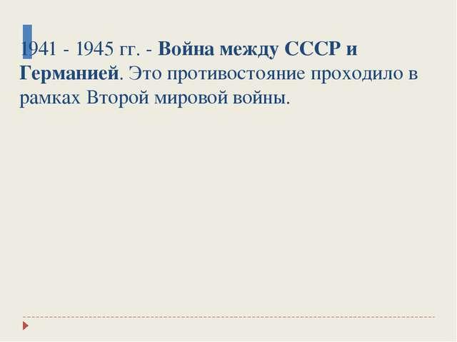 1941 - 1945 гг. - Война между СССР и Германией. Это противостояние проходило...