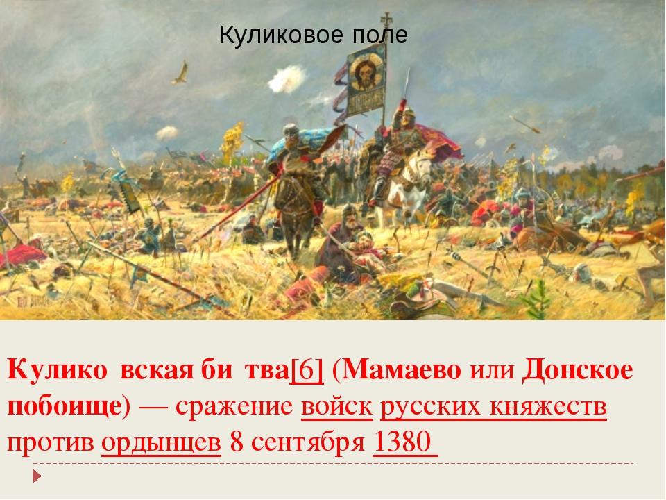 Кулико́вская би́тва[6] (Мамаево или Донское побоище)— сражение войск русских...