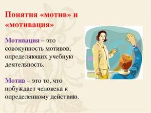 Понятия «мотив» и «мотивация» Мотивация – это совокупность мотивов, определяю