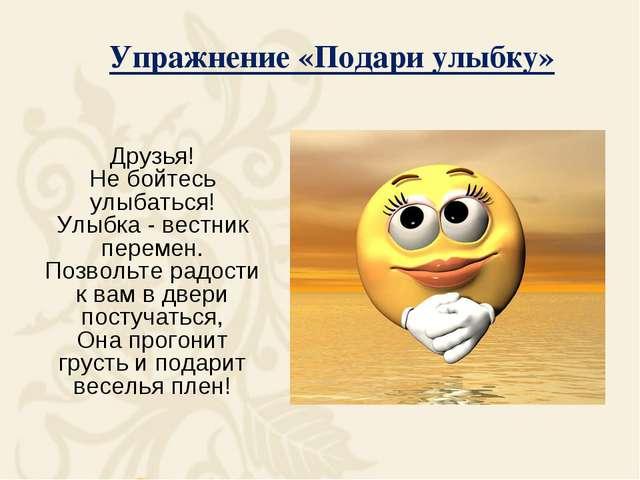 Упражнение «Подари улыбку» Друзья! Не бойтесь улыбаться! Улыбка - вестник пе...