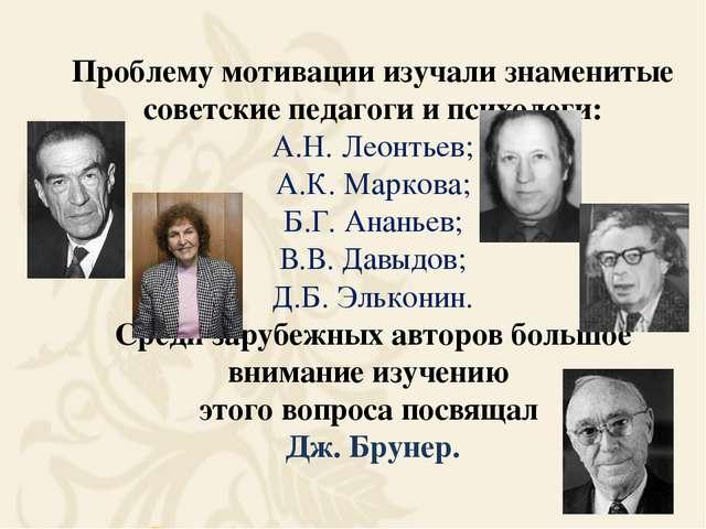 Проблему мотивации изучали знаменитые советские педагоги и психологи: А.Н. Ле...