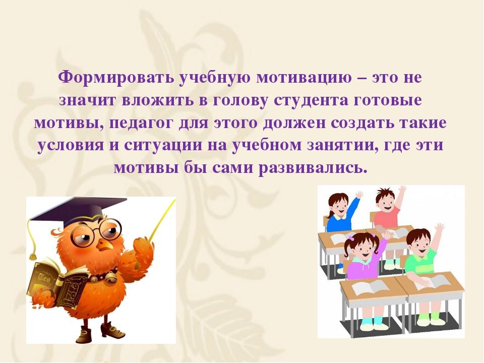 Формировать учебную мотивацию – это не значит вложить в голову студента гото...