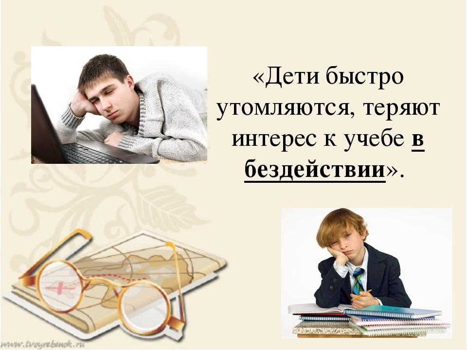 «Дети быстро утомляются, теряют интерес к учебе в бездействии».