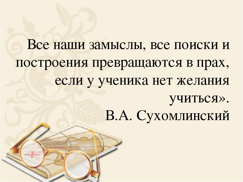 Все наши замыслы, все поиски и построения превращаются в прах, если у ученика...